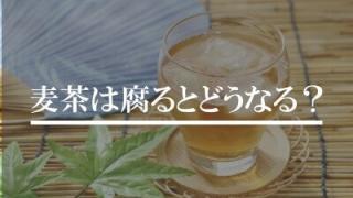 麦茶が腐るとどうなる?